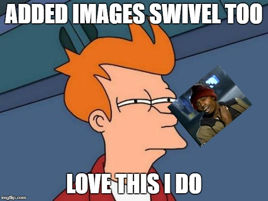 Futurama Fry Meme | ADDED IMAGES SWIVEL TOO LOVE THIS I DO | image tagged in memes,futurama fry | made w/ Imgflip meme maker
