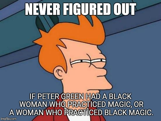 Futurama Fry Meme | NEVER FIGURED OUT IF PETER GREEN HAD A BLACK WOMAN WHO PRACTICED MAGIC, OR A WOMAN WHO PRACTICED BLACK MAGIC. | image tagged in memes,futurama fry | made w/ Imgflip meme maker