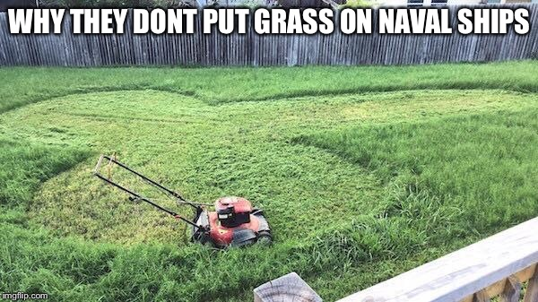 WHY THEY DONT PUT GRASS ON NAVAL SHIPS | image tagged in navy,mower | made w/ Imgflip meme maker