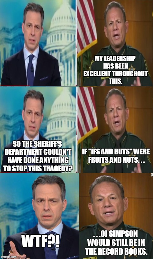 Broward County Sheriff's actual quote | MY LEADERSHIP HAS BEEN EXCELLENT THROUGHOUT THIS. WTF?! SO THE SHERIFF'S DEPARTMENT COULDN'T HAVE DONE ANYTHING TO STOP THIS TRAGEDY? . . .O | image tagged in school shooting,gun control,nra,wtf,quotes,memes | made w/ Imgflip meme maker