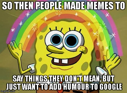 The Meaning behind memes  | SO THEN PEOPLE MADE MEMES TO SAY THINGS THEY DON'T MEAN, BUT JUST WANT TO ADD HUMOUR TO GOOGLE | image tagged in memes,imagination spongebob,funny,latest,means | made w/ Imgflip meme maker