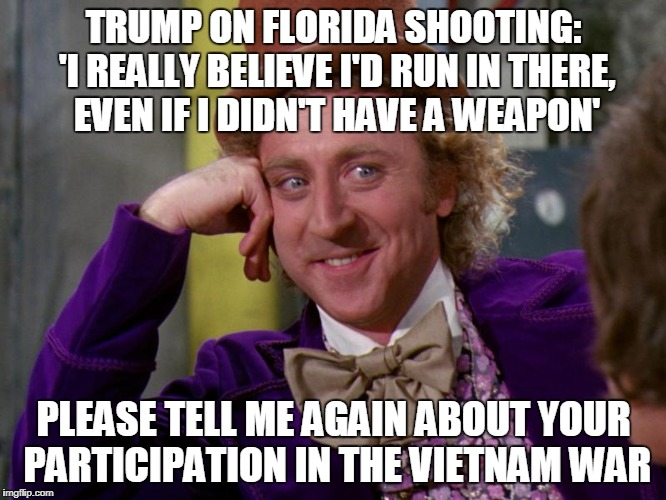 HYPOCRITE | TRUMP ON FLORIDA SHOOTING: 'I REALLY BELIEVE I'D RUN IN THERE, EVEN IF I DIDN'T HAVE A WEAPON' PLEASE TELL ME AGAIN ABOUT YOUR PARTICIPATION | image tagged in charlie-chocolate-factory | made w/ Imgflip meme maker