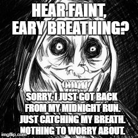 Unwanted houseguest | HEAR FAINT, EARY BREATHING? SORRY, I JUST GOT BACK FROM MY MIDNIGHT RUN. JUST CATCHING MY BREATH. NOTHING TO WORRY ABOUT. | image tagged in unwanted houseguest | made w/ Imgflip meme maker