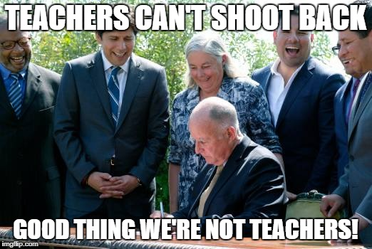 TEACHERS CAN'T SHOOT BACK GOOD THING WE'RE NOT TEACHERS! | image tagged in can't shoot back | made w/ Imgflip meme maker