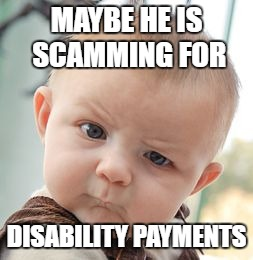 Skeptical Baby Meme | MAYBE HE IS SCAMMING FOR DISABILITY PAYMENTS | image tagged in memes,skeptical baby | made w/ Imgflip meme maker