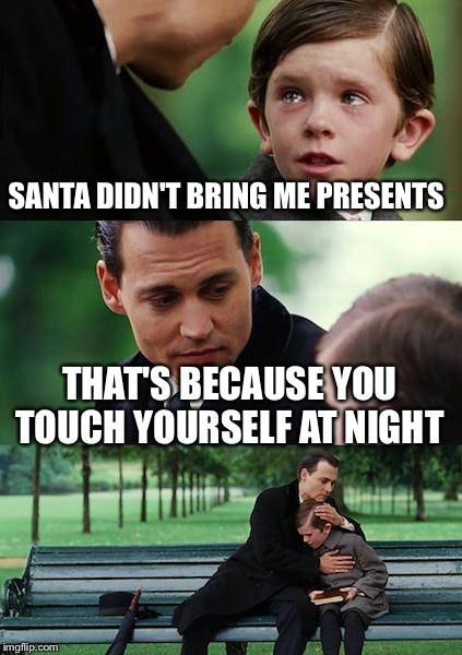 Finding Neverland Meme | SANTA DIDN'T BRING ME PRESENTS THAT'S BECAUSE YOU TOUCH YOURSELF AT NIGHT | image tagged in memes,finding neverland | made w/ Imgflip meme maker