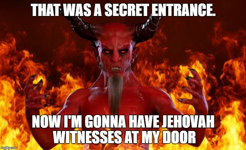 THAT WAS A SECRET ENTRANCE. NOW I'M GONNA HAVE JEHOVAH WITNESSES AT MY DOOR | made w/ Imgflip meme maker