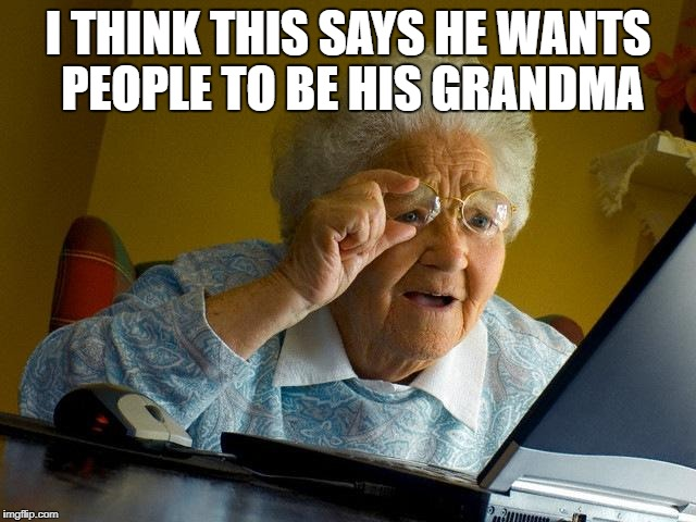Grandma Finds The Internet Meme | I THINK THIS SAYS HE WANTS PEOPLE TO BE HIS GRANDMA | image tagged in memes,grandma finds the internet | made w/ Imgflip meme maker
