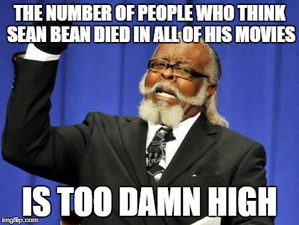 Too Damn High Meme | THE NUMBER OF PEOPLE WHO THINK SEAN BEAN DIED IN ALL OF HIS MOVIES IS TOO DAMN HIGH | image tagged in memes,too damn high | made w/ Imgflip meme maker