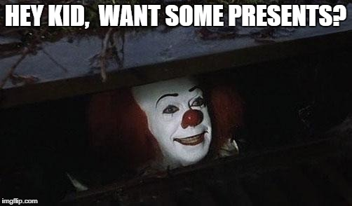 Clown it | HEY KID,  WANT SOME PRESENTS? | image tagged in clown it | made w/ Imgflip meme maker
