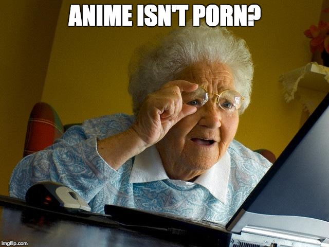 Yuh hu | ANIME ISN'T PORN? | image tagged in memes,grandma finds the internet,wow | made w/ Imgflip meme maker
