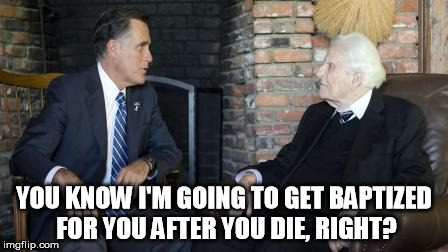 Billy Graham Mitt Romney | YOU KNOW I'M GOING TO GET BAPTIZED FOR YOU AFTER YOU DIE, RIGHT? | image tagged in memes,billy graham mitt romney | made w/ Imgflip meme maker