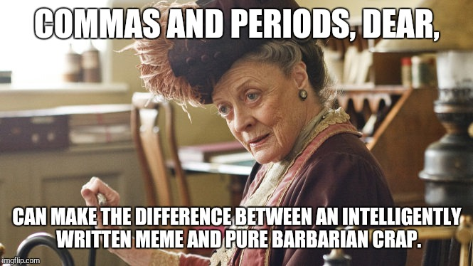 Maggie Smith Silly String | COMMAS AND PERIODS, DEAR, CAN MAKE THE DIFFERENCE BETWEEN AN INTELLIGENTLY WRITTEN MEME AND PURE BARBARIAN CRAP. | image tagged in maggie smith silly string | made w/ Imgflip meme maker