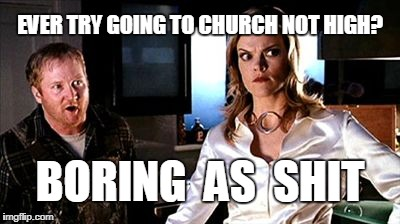 EVER TRY GOING TO CHURCH NOT HIGH? BORING  AS  SHIT | image tagged in boring as shit | made w/ Imgflip meme maker