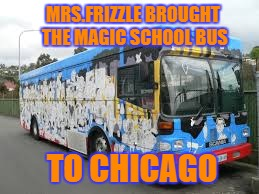 Cant Wait to Wash | MRS.FRIZZLE BROUGHT THE MAGIC SCHOOL BUS TO CHICAGO | image tagged in haha,ahhhhh | made w/ Imgflip meme maker
