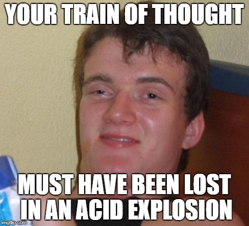 10 Guy Meme | YOUR TRAIN OF THOUGHT MUST HAVE BEEN LOST IN AN ACID EXPLOSION | image tagged in memes,10 guy | made w/ Imgflip meme maker