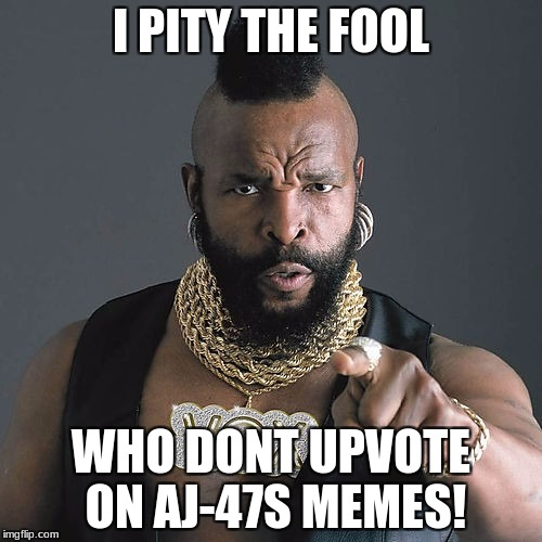 Mr T Pity The Fool | I PITY THE FOOL WHO DONT UPVOTE ON AJ-47S MEMES! | image tagged in memes,mr t pity the fool | made w/ Imgflip meme maker