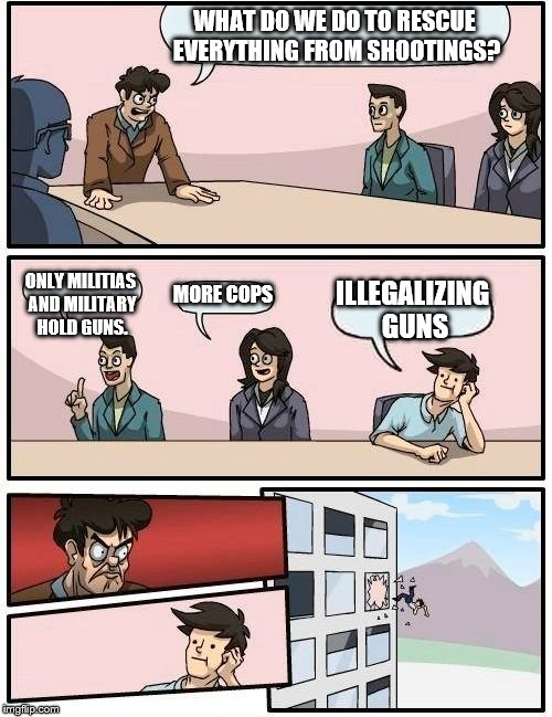 Florida School Shooting Aftermath |  WHAT DO WE DO TO RESCUE EVERYTHING FROM SHOOTINGS? ONLY MILITIAS AND MILITARY HOLD GUNS. MORE COPS; ILLEGALIZING GUNS | image tagged in memes,boardroom meeting suggestion,florida shooting,school shooting,aftermath | made w/ Imgflip meme maker