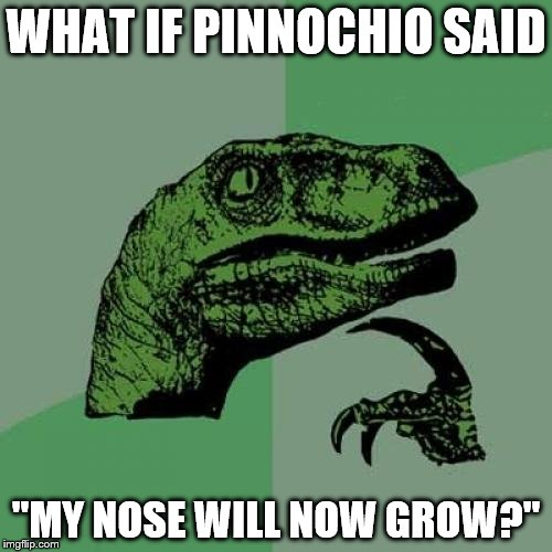 "Philosoraptor Meme | WHAT IF PINNOCHIO SAID ""MY NOSE WILL NOW GROW?"" 