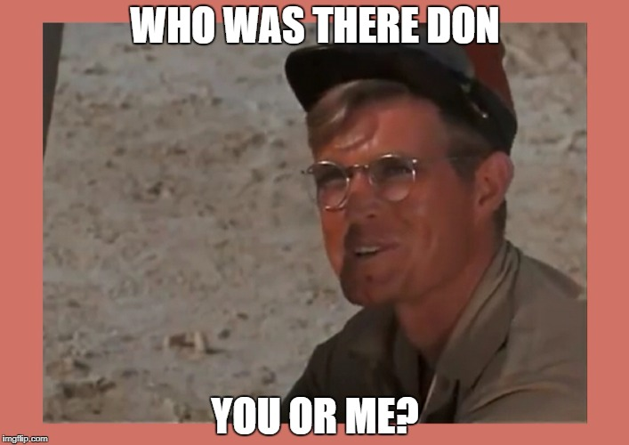 WHO WAS THERE DON YOU OR ME? | made w/ Imgflip meme maker