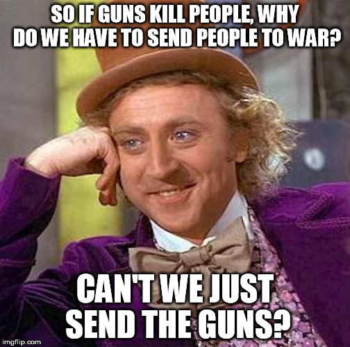 Guns Kill People | SO IF GUNS KILL PEOPLE, WHY DO WE HAVE TO SEND PEOPLE TO WAR? CAN'T WE JUST SEND THE GUNS? | image tagged in memes,creepy condescending wonka,guns,gun control,funny,politics | made w/ Imgflip meme maker