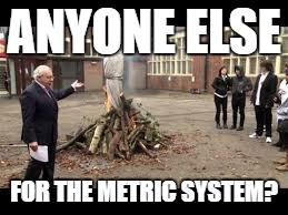 ANYONE ELSE FOR THE METRIC SYSTEM? | made w/ Imgflip meme maker