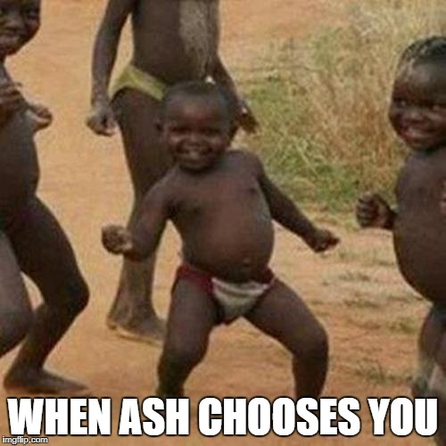 Third World Success Kid Meme | WHEN ASH CHOOSES YOU | image tagged in memes,third world success kid | made w/ Imgflip meme maker