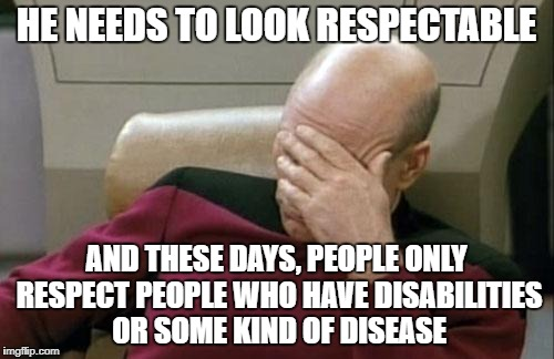 Captain Picard Facepalm Meme | HE NEEDS TO LOOK RESPECTABLE AND THESE DAYS, PEOPLE ONLY RESPECT PEOPLE WHO HAVE DISABILITIES OR SOME KIND OF DISEASE | image tagged in memes,captain picard facepalm | made w/ Imgflip meme maker