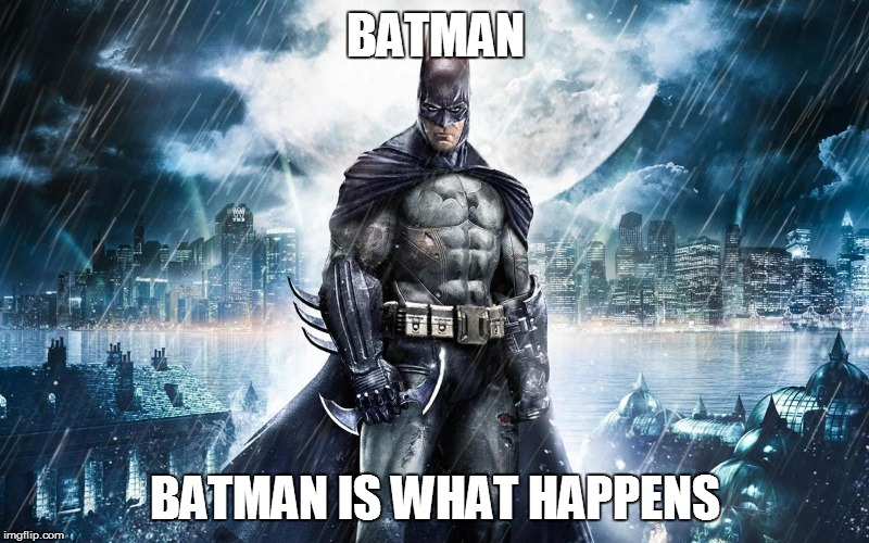 Batman | BATMAN BATMAN IS WHAT HAPPENS | image tagged in batman | made w/ Imgflip meme maker