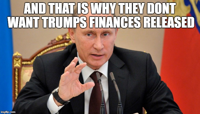 Putin perhaps | AND THAT IS WHY THEY DONT WANT TRUMPS FINANCES RELEASED | image tagged in putin perhaps | made w/ Imgflip meme maker