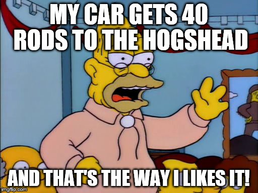 MY CAR GETS 40 RODS TO THE HOGSHEAD AND THAT'S THE WAY I LIKES IT! | made w/ Imgflip meme maker