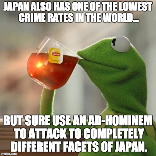 But Thats None Of My Business Meme | JAPAN ALSO HAS ONE OF THE LOWEST CRIME RATES IN THE WORLD... BUT SURE USE AN AD-HOMINEM TO ATTACK TO COMPLETELY DIFFERENT FACETS OF JAPAN. | image tagged in memes,but thats none of my business,kermit the frog | made w/ Imgflip meme maker