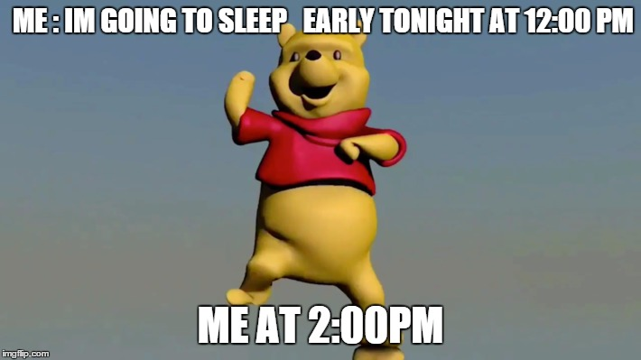 ME : IM GOING TO SLEEP   EARLY TONIGHT AT 12:00 PM ME AT 2:00PM | image tagged in danceing memes | made w/ Imgflip meme maker