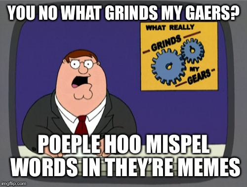 Oar you'se the ronge gramer | YOU NO WHAT GRINDS MY GAERS? POEPLE HOO MISPEL WORDS IN THEY'RE MEMES | image tagged in gears to the grind time,peter griffith the gear grinder gaer,misspell grammar whose the wrong,punctuation,memers | made w/ Imgflip meme maker