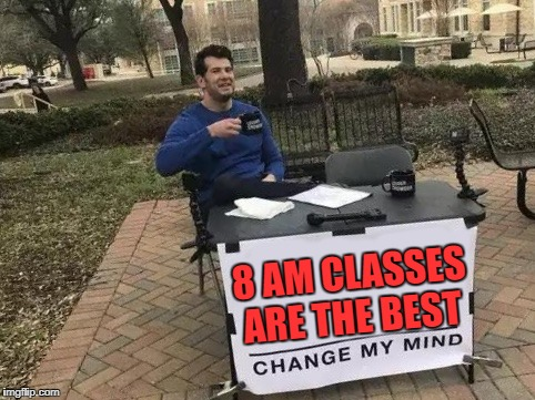 Change My Mind | 8 AM CLASSES ARE THE BEST | image tagged in change my mind | made w/ Imgflip meme maker