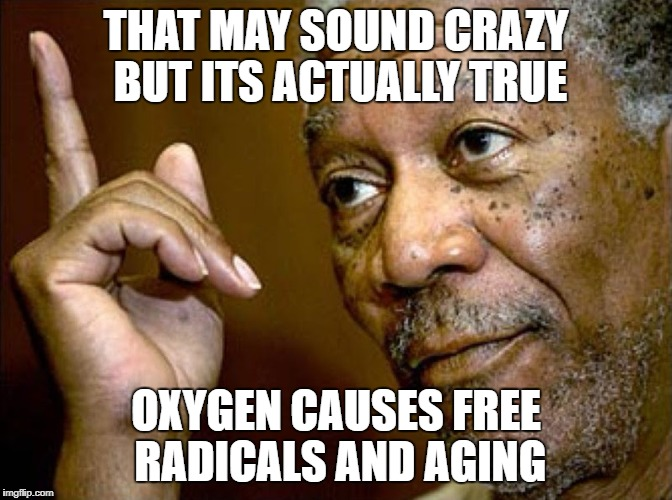 THAT MAY SOUND CRAZY BUT ITS ACTUALLY TRUE OXYGEN CAUSES FREE RADICALS AND AGING | made w/ Imgflip meme maker