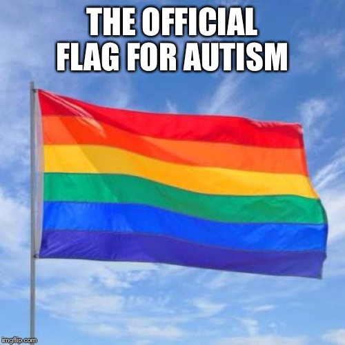 Gay pride flag | THE OFFICIAL FLAG FOR AUTISM | image tagged in gay pride flag | made w/ Imgflip meme maker