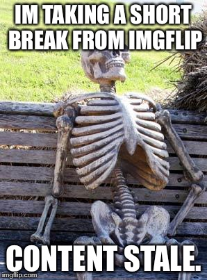 Waiting Skeleton Meme | IM TAKING A SHORT BREAK FROM IMGFLIP CONTENT STALE. | image tagged in memes,waiting skeleton | made w/ Imgflip meme maker