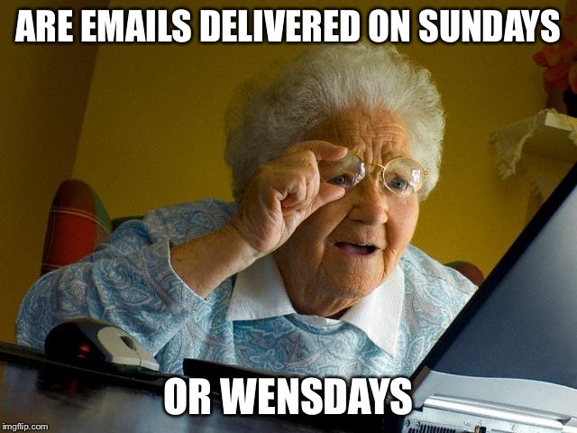 Grandma Finds The Internet Meme | ARE EMAILS DELIVERED ON SUNDAYS OR WENSDAYS | image tagged in memes,grandma finds the internet | made w/ Imgflip meme maker