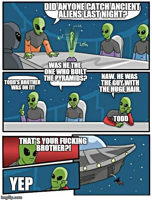 History channel stuff | DID ANYONE CATCH ANCIENT ALIENS LAST NIGHT? TODD'S BROTHER WAS ON IT! WAS HE THE ONE WHO BUILT THE PYRAMIDS? NAW, HE WAS THE GUY WITH THE HU | image tagged in memes,alien meeting suggestion,ancient aliens,ancient aliens guy | made w/ Imgflip meme maker