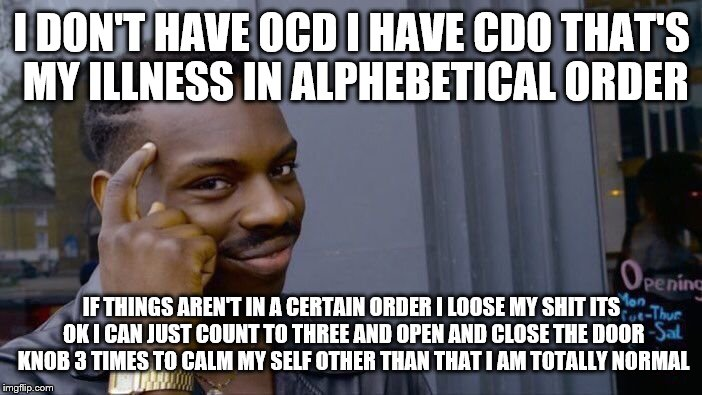 Roll Safe Think About It Meme | I DON'T HAVE OCD I HAVE CDO THAT'S MY ILLNESS IN ALPHEBETICAL ORDER IF THINGS AREN'T IN A CERTAIN ORDER I LOOSE MY SHIT ITS OK I CAN JUST CO | image tagged in memes,roll safe think about it | made w/ Imgflip meme maker