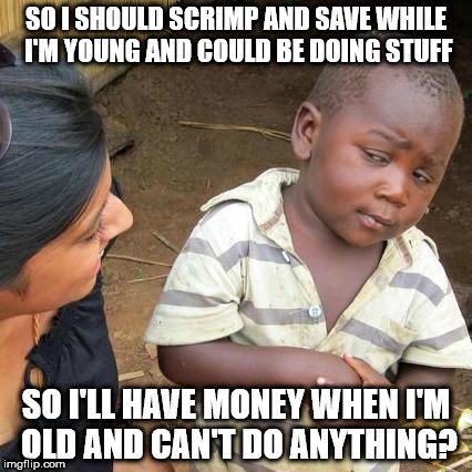 Third World Skeptical Kid Meme | SO I SHOULD SCRIMP AND SAVE WHILE I'M YOUNG AND COULD BE DOING STUFF SO I'LL HAVE MONEY WHEN I'M OLD AND CAN'T DO ANYTHING? | image tagged in memes,third world skeptical kid | made w/ Imgflip meme maker