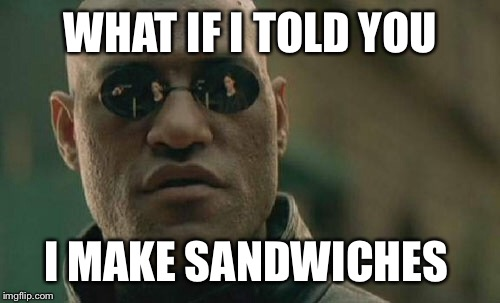 Matrix Morpheus Meme | WHAT IF I TOLD YOU I MAKE SANDWICHES | image tagged in memes,matrix morpheus | made w/ Imgflip meme maker