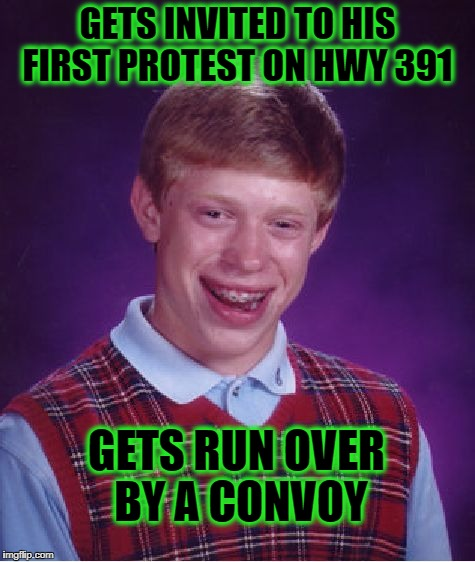 Bad Luck Brian | GETS INVITED TO HIS FIRST PROTEST ON HWY 391 GETS RUN OVER BY A CONVOY | image tagged in memes,bad luck brian | made w/ Imgflip meme maker