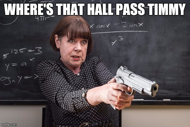 Shoot or Pass | WHERE'S THAT HALL PASS TIMMY | image tagged in teacher,guns | made w/ Imgflip meme maker