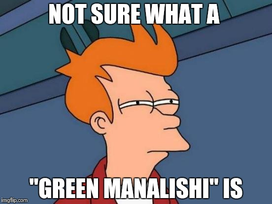 "Futurama Fry Meme | NOT SURE WHAT A ""GREEN MANALISHI"" IS 