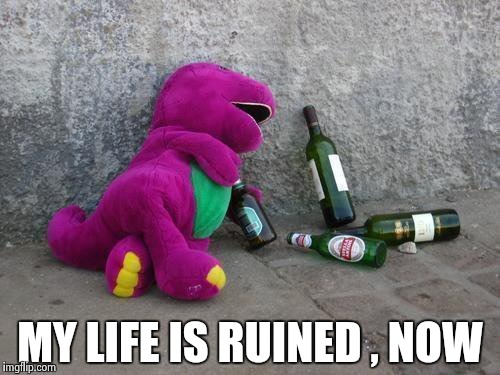 Drunk Barney | MY LIFE IS RUINED , NOW | image tagged in drunk barney | made w/ Imgflip meme maker