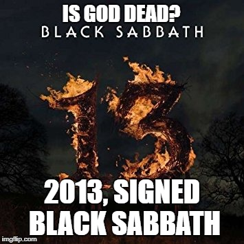 Black Sabbath Is God Dead? | IS GOD DEAD? 2013, SIGNED BLACK SABBATH | image tagged in memes,black sabbath,is god dead,13,2013,heavy metal | made w/ Imgflip meme maker