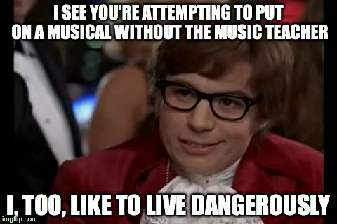 I Too Like To Live Dangerously Meme | I SEE YOU'RE ATTEMPTING TO PUT ON A MUSICAL WITHOUT THE MUSIC TEACHER I, TOO, LIKE TO LIVE DANGEROUSLY | image tagged in memes,i too like to live dangerously | made w/ Imgflip meme maker