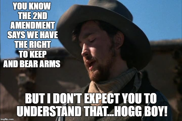 Young Guns - Charlie - Hogg Boy | YOU KNOW THE 2ND AMENDMENT SAYS WE HAVE THE RIGHT TO KEEP AND BEAR ARMS BUT I DON'T EXPECT YOU TO UNDERSTAND THAT...HOGG BOY! | image tagged in young guns,charlie,hogg | made w/ Imgflip meme maker